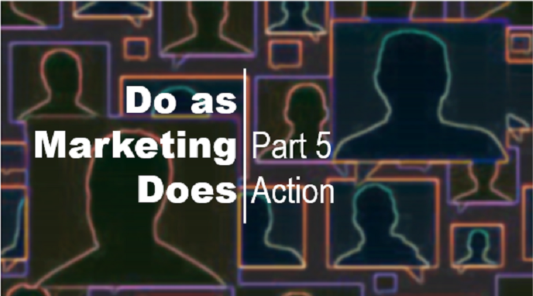 Do as Marketing Does – Part 5Action
