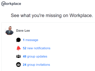 See what you are missing on Workplace. Dave Lee. 1 Message. 52 new notifications. 48 Group updates. 24 group invitations.